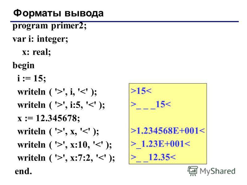 Форматы вывода program primer2; var i: integer; x: real; begin i := 15; writeln ( '>', i, '<' ); writeln ( '>', i:5, '<' ); x := 12.345678; writeln ( '>', x, '<' ); writeln ( '>', x:10, '<' ); writeln ( '>', x:7:2, '<' ); end. >15< >_ _ _15< >1.23456