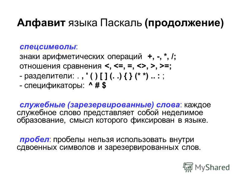 Алфавит языка Паскаль (продолжение) спецсимволы: знаки арифметических операций +, -, *, /; отношения сравнения, >, >=; - разделители:., ' ( ) [ ] (..) { } (* *).. : ; - спецификаторы: ^ # $ служебные (зарезервированные) слова: каждое служебное слово
