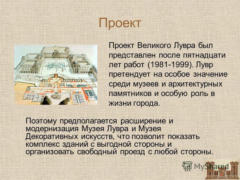 Проект Проект Великого Лувра был представлен после пятнадцати лет работ (1981-1999). Лувр претендует на особое значение среди музеев и архитектурных памятников и особую роль в жизни города. Поэтому предполагается расширение и модернизация Музея Лувра