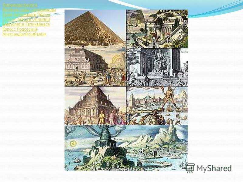Пирамида Хеопса Висячие сады Семирамиды Храм Артемиды в Эфесе Статуя Зевса в Олимпии Мавзолей в Галикарнасе Колосс Родосский Александрийский маяк