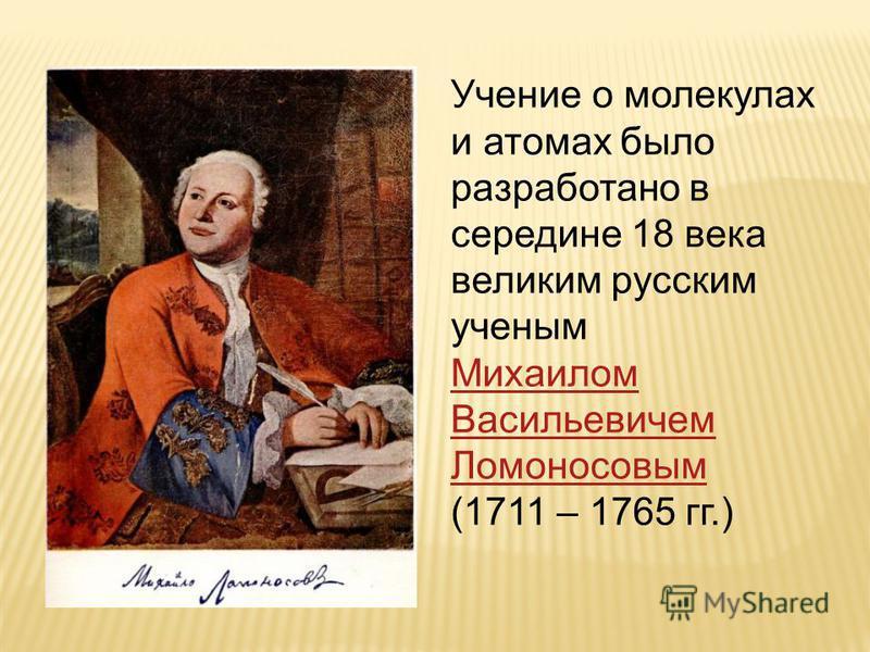 Учение о молекулах и атомах было разработано в середине 18 века великим русским ученым Михаилом Васильевичем Ломоносовым (1711 – 1765 гг.)