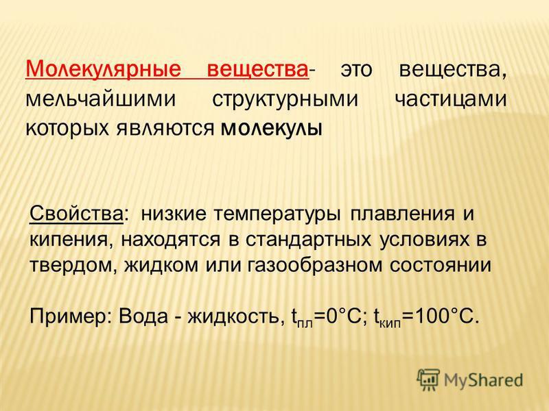 Молекулярные вещества- это вещества, мельчайшими структурными частицами которых являются молекулы Свойства: низкие температуры плавления и кипения, находятся в стандартных условиях в твердом, жидком или газообразном состоянии Пример: Вода - жидкость,