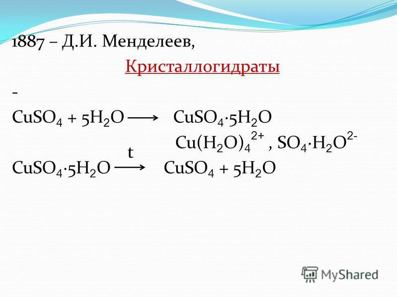 1887 – Д.И. Менделеев, Кристаллогидраты - CuSO 4 + 5H 2 O CuSO 45H 2 O Cu(H 2 O) 4 2+, SO 4H 2 O 2- CuSO 45H 2 O CuSO 4 + 5H 2 O t