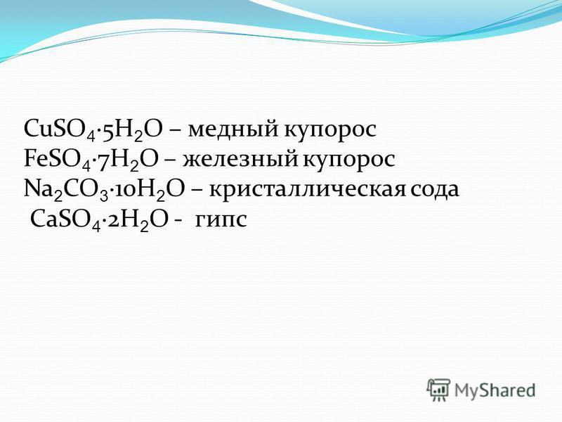 CuSO 45H 2 O – медный купорос FeSO 47H 2 O – железный купорос Na 2 CO 310H 2 O – кристаллическая сода CaSO 42H 2 O - гипс