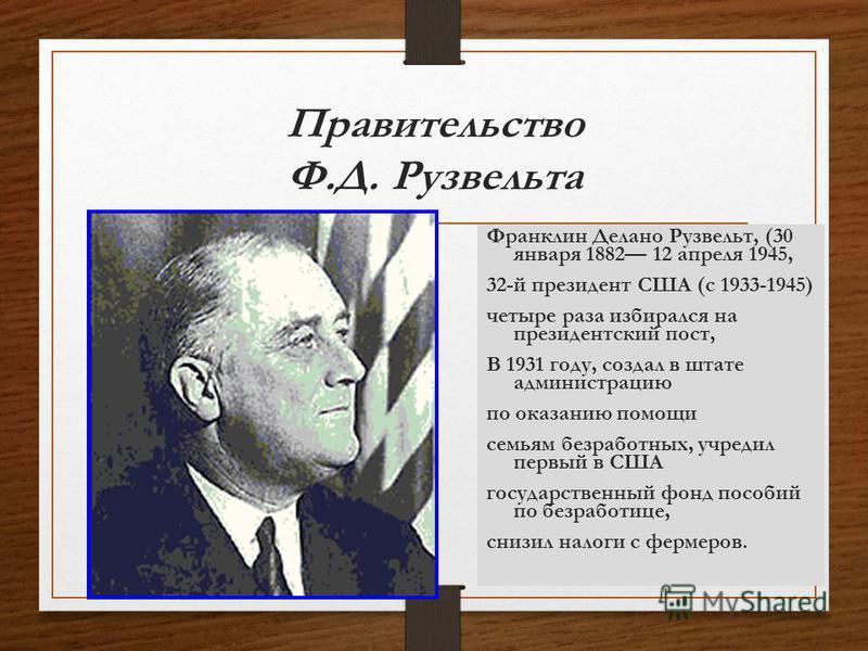 Правительство Ф.Д. Рузвельта Франклин Делано Рузвельт, (30 января 1882 12 апреля 1945, 32-й президент США (с 1933-1945) четыре раза избирался на президентский пост, В 1931 году, создал в штате администрацию по оказанию помощи семьям безработных, учре
