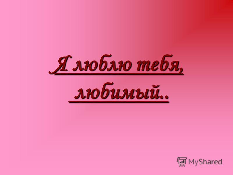 Я люблю тебя, любимый..
