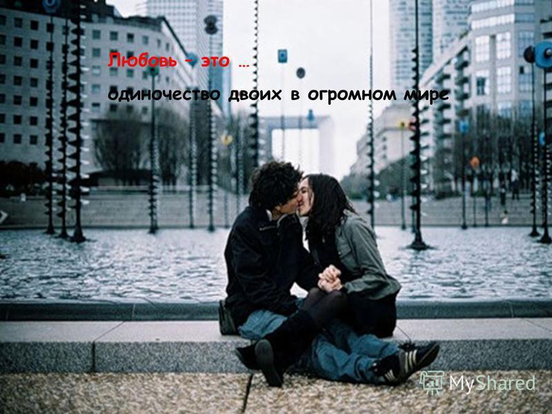 Любовь – это … одиночество двоих в огромном мире