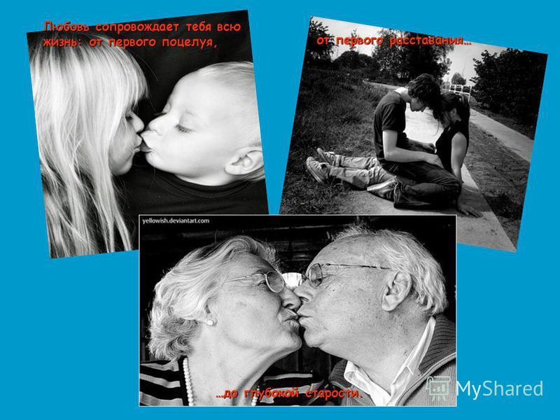 Любовь сопровождает тебя всю жизнь: от первого поцелуя, от первого расставания… …до глубокой старости.