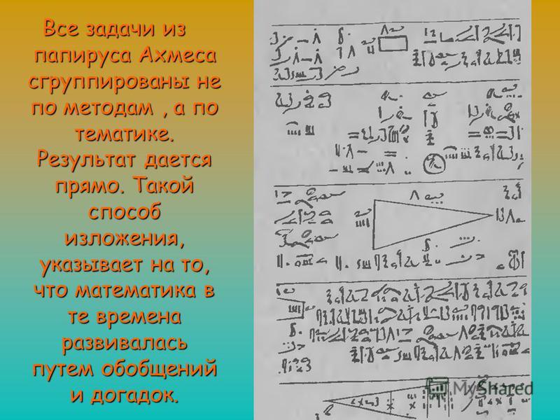 Все задачи из папируса Ахмеса сгруппированы не по методам, а по тематике. Результат дается прямо. Такой способ изложения, указывает на то, что математика в те времена развивалась путем обобщений и догадок.