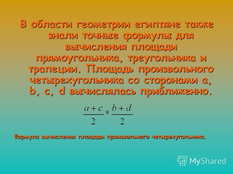В области геометрии египтяне также знали точные формулы для вычисления площади прямоугольника, треугольника и трапеции. Площадь произвольного четырехугольника со сторонами a, b, c, d вычислялась приближенно. Формула вычисления площади произвольного ч