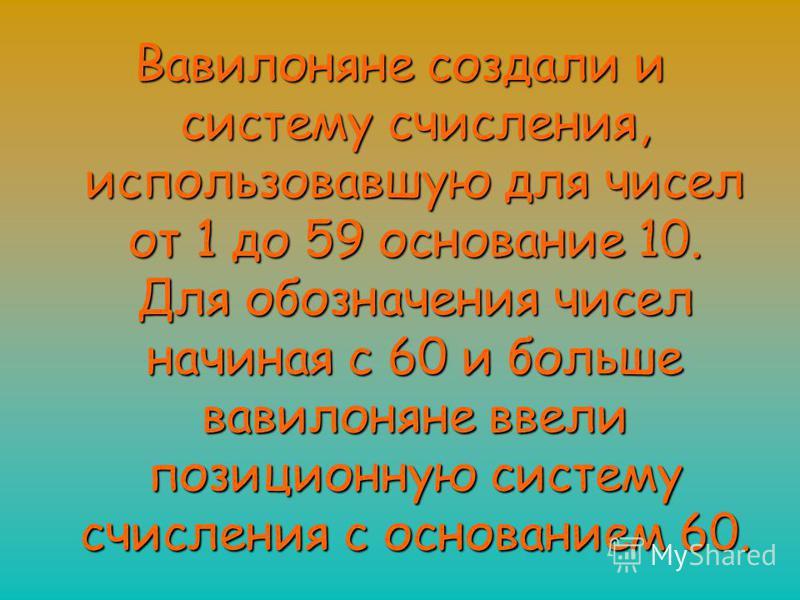 Вавилоняне создали и систему счисления, использовавшую для чисел от 1 до 59 основание 10. Для обозначения чисел начиная с 60 и больше вавилоняне ввели позиционную систему счисления с основанием 60.