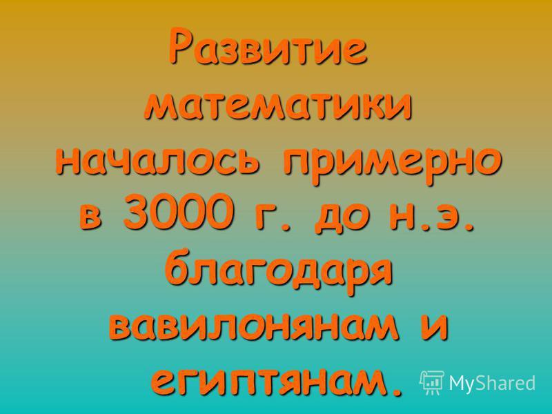 Развитие математики началось примерно в 3000 г. до н.э. благодаря вавилонянам и египтянам.