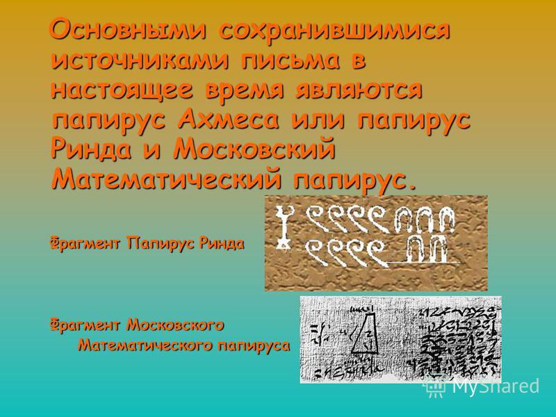 Основными сохранившимися источниками письма в настоящее время являются папирус Ахмеса или папирус Ринда и Московский Математический папирус. Основными сохранившимися источниками письма в настоящее время являются папирус Ахмеса или папирус Ринда и Мос