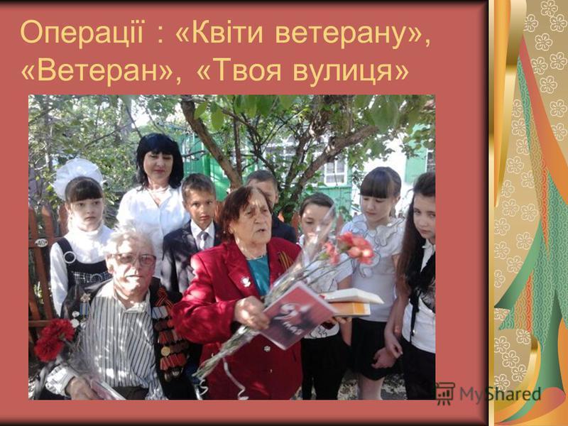 Операції : «Квіти ветерану», «Ветеран», «Твоя вулиця»
