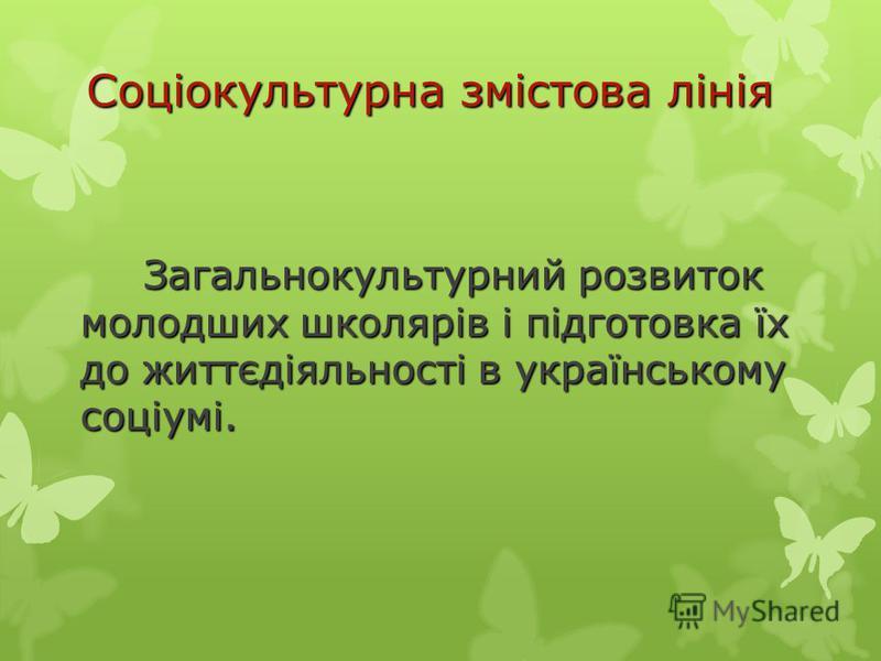 Соціокультурна змістова лінія Загальнокультурний розвиток молодших школярів і підготовка їх до життєдіяльності в українському соціумі. Загальнокультурний розвиток молодших школярів і підготовка їх до життєдіяльності в українському соціумі.