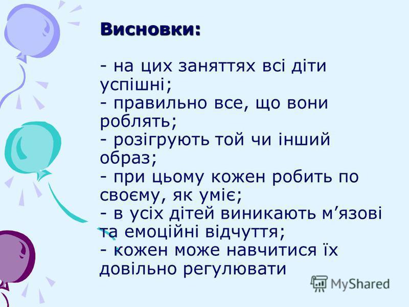 Висновки: Висновки: - на цих заняттях всі діти успішні; - правильно все, що вони роблять; - розігрують той чи інший образ; - при цьому кожен робить по своєму, як уміє; - в усіх дітей виникають мязові та емоційні відчуття; - кожен може навчитися їх до