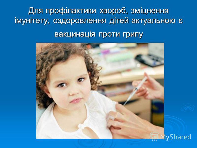 Для профілактики хвороб, зміцнення імунітету, оздоровлення дітей актуальною є вакцинація проти грипу