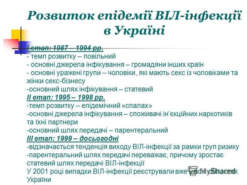 Розвиток епідемії ВІЛ-інфекції в Україні I етап: 1987 – 1994 рр. - темп розвитку – повільний - основні джерела інфікування – громадяни інших країн - основні уражені групи – чоловіки, які мають секс із чоловіками та жінки секс-бізнесу -основний шлях і