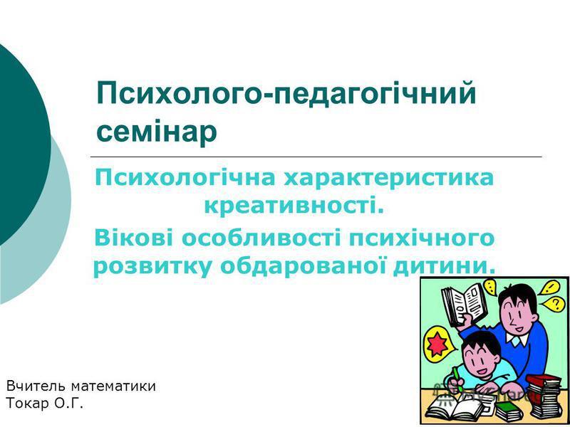 Психолого-педагогічний семінар Психологічна характеристика креативності. Вікові особливості психічного розвитку обдарованої дитини. Вчитель математики Токар О.Г.