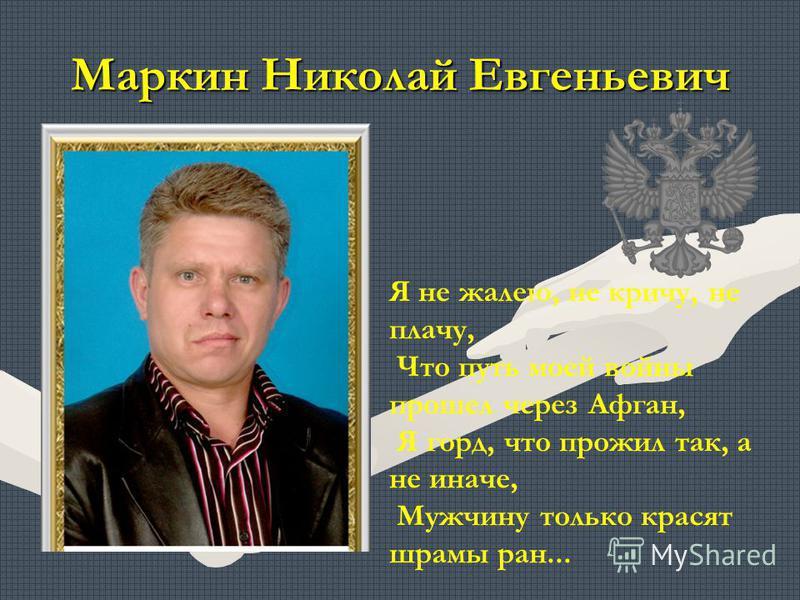 Маркин Николай Евгеньевич Я не жалею, не кричу, не плачу, Что путь моей войны прошел через Афган, Я горд, что прожил так, а не иначе, Мужчину только красят шрамы ран...
