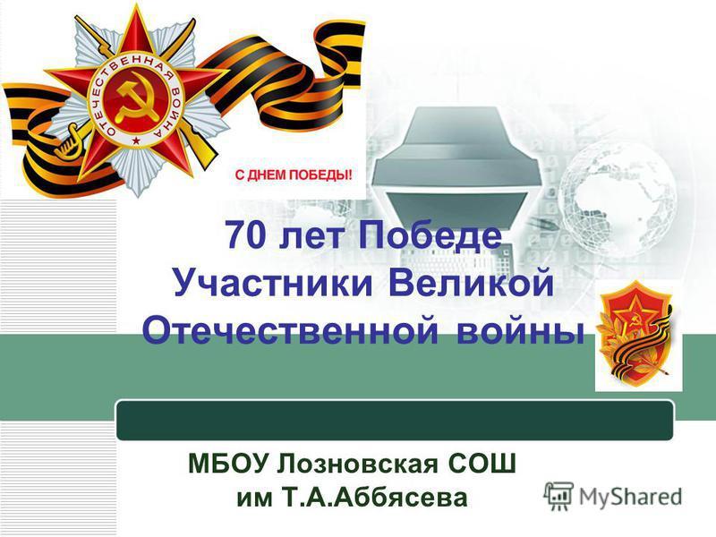 70 лет Победе Участники Великой Отечественной войны МБОУ Лозновская СОШ им Т.А.Аббясева