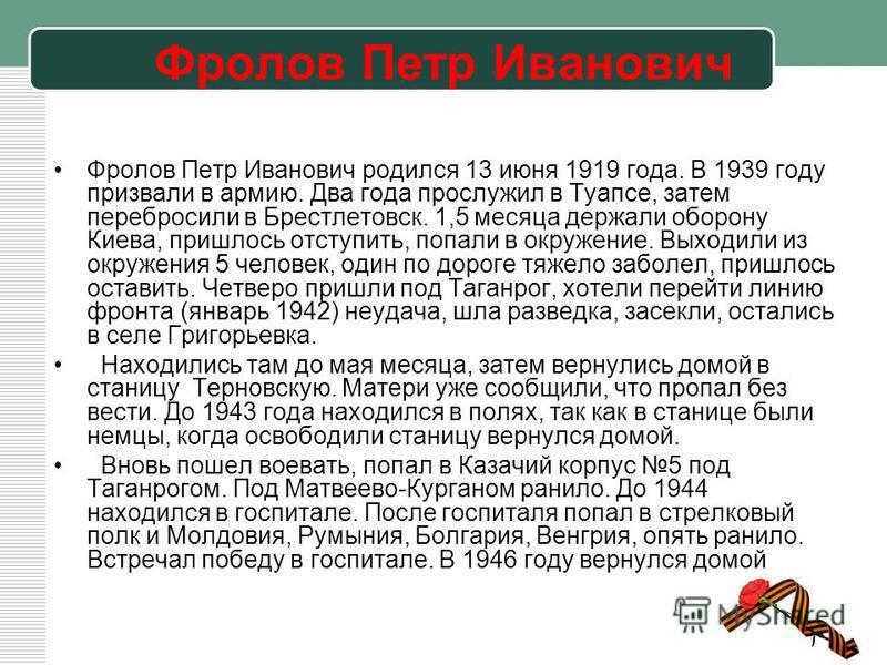 Фролов Петр Иванович Фролов Петр Иванович родился 13 июня 1919 года. В 1939 году призвали в армию. Два года прослужил в Туапсе, затем перебросили в Брестлетовск. 1,5 месяца держали оборону Киева, пришлось отступить, попали в окружение. Выходили из ок