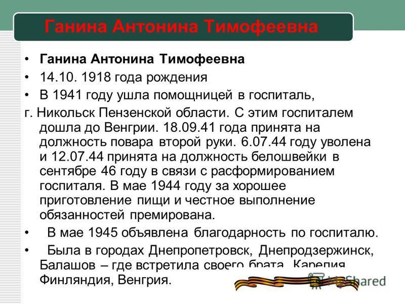Ганина Антонина Тимофеевна 14.10. 1918 года рождения В 1941 году ушла помощницей в госпиталь, г. Никольск Пензенской области. С этим госпиталем дошла до Венгрии. 18.09.41 года принята на должность повара второй руки. 6.07.44 году уволена и 12.07.44 п