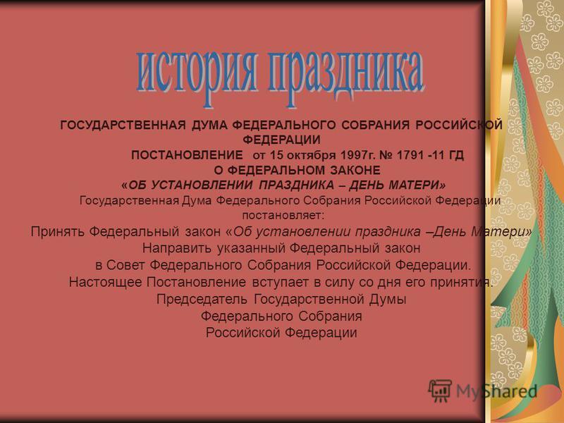 ГОСУДАРСТВЕННАЯ ДУМА ФЕДЕРАЛЬНОГО СОБРАНИЯ РОССИЙСКОЙ ФЕДЕРАЦИИ ПОСТАНОВЛЕНИЕ от 15 октября 1997 г. 1791 -11 ГД О ФЕДЕРАЛЬНОМ ЗАКОНЕ «ОБ УСТАНОВЛЕНИИ ПРАЗДНИКА – ДЕНЬ МАТЕРИ» Государственная Дума Федерального Собрания Российской Федерации постановляе