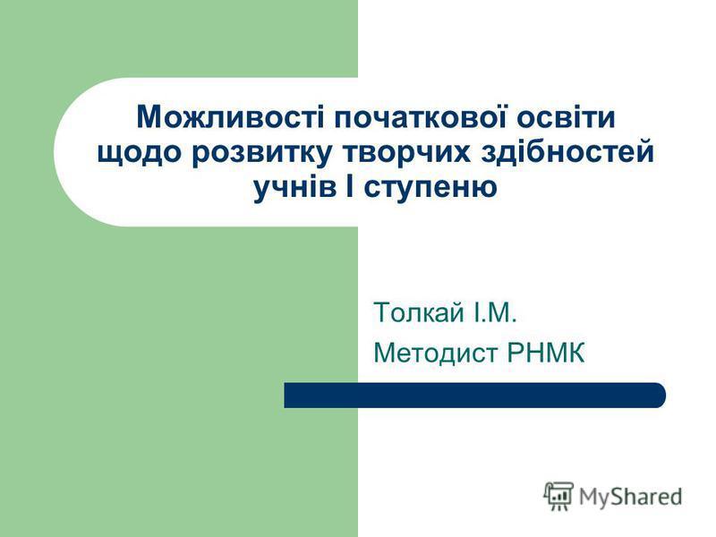 Можливості початкової освіти щодо розвитку творчих здібностей учнів І ступеню Толкай І.М. Методист РНМК