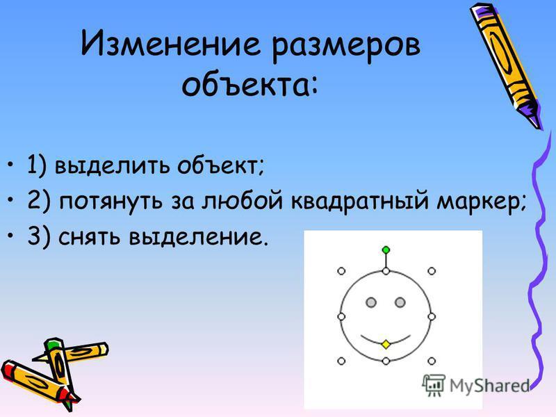 Изменение размеров объекта: 1) выделить объект; 2) потянуть за любой квадратный маркер; 3) снять выделение.