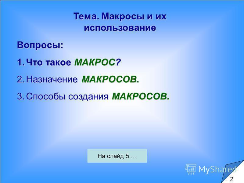 Тема. Макросы и их использование Вопросы: 1. Что такое МАКРОС? 2. Назначение МАКРОСОВ. 3. Способы создания МАКРОСОВ. 2 На слайд 5 …