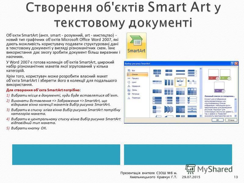 Об'єкти SmartArt (англ. smart - розумний, art - мистецтво) - новий тип графічних об'єктів Microsoft Office Word 2007, які дають можливість користувачу подавати структуровані дані в текстовому документі у вигляді різноманітних схем. Їхнє використання