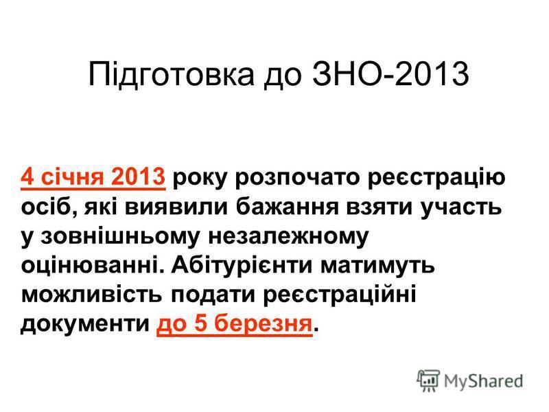 Підготовка до ЗНО-2013 4 січня 2013 року розпочато реєстрацію осіб, які виявили бажання взяти участь у зовнішньому незалежному оцінюванні. Абітурієнти матимуть можливість подати реєстраційні документи до 5 березня.