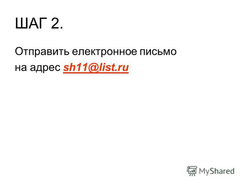 ШАГ 2. Отправить електронное письмо на адрес sh11@list.ru