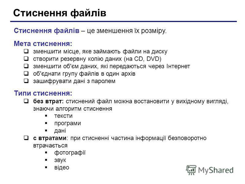 Стиснення файлів Стиснення файлів – це зменшення їх розміру. Мета стиснення: зменшити місце, яке займають файли на диску створити резервну копію даних (на CD, DVD) зменшити об'єм даних, які передаються через Інтернет об'єднати групу файлів в один арх