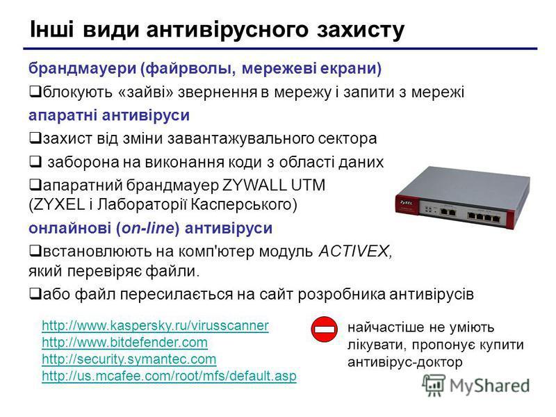 Інші види антивірусного захисту брандмауери (файрволы, мережеві екрани) блокують «зайві» звернення в мережу і запити з мережі апаратні антивіруси захист від зміни завантажувального сектора заборона на виконання коди з області даних апаратний брандмау