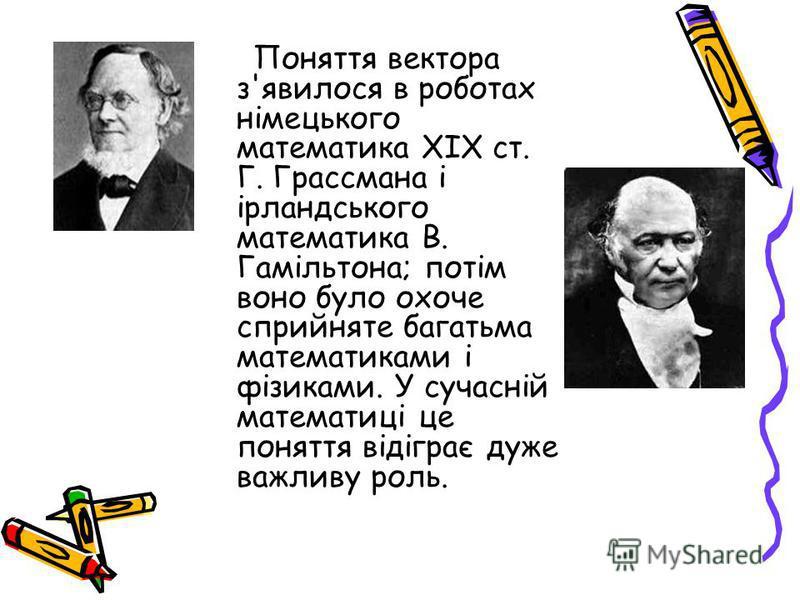 Поняття вектора з'явилося в роботах німецького математика XIX ст. Г. Грассмана і ірландського математика В. Гамільтона; потім воно було охоче сприйняте багатьма математиками і фізиками. У сучасній математиці це поняття відіграє дуже важливу роль.