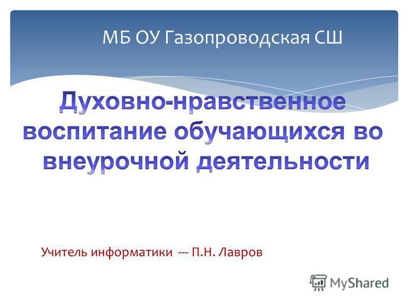 МБ ОУ Газопроводская СШ Учитель информатики --- П.Н. Лавров