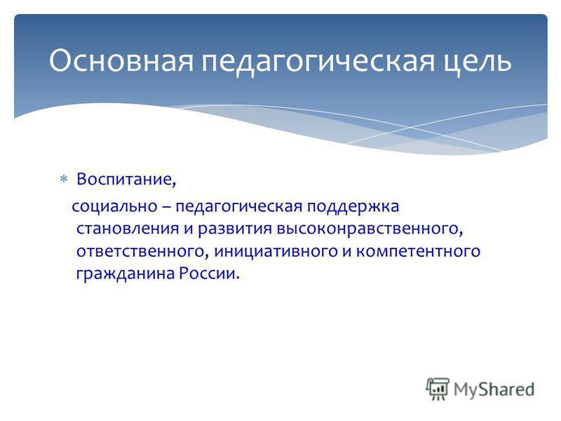 Воспитание, социально – педагогическая поддержка становления и развития высоконравственного, ответственного, инициативного и компетентного гражданина России. Основная педагогическая цель