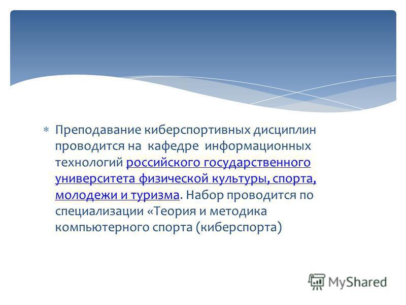 Преподавание киберспортивных дисциплин проводится на кафедре информационных технологий российского государственного университета физической культуры, спорта, молодежи и туризма. Набор проводится по специализации «Теория и методика компьютерного спорт