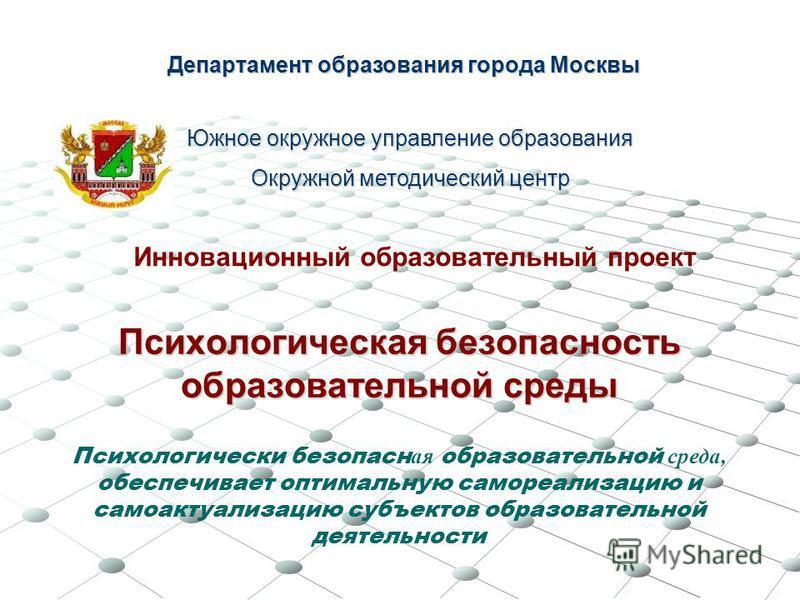 Психологическая безопасность образовательной среды Департамент образования города Москвы Южное окружное управление образования Окружной методический центр Психологически безопасная образовательной среда, обеспечивает оптимальную самореализацию и само