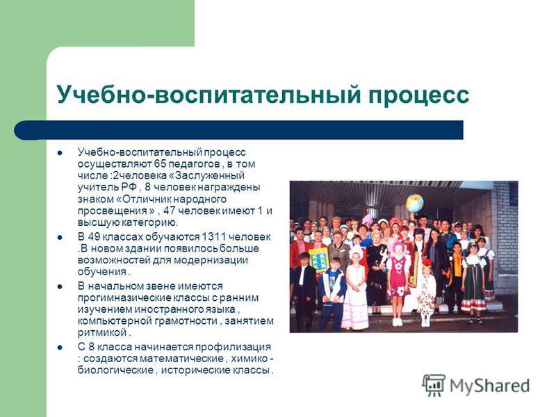 Учебно-воспитательный процесс Учебно-воспитательный процесс осуществляют 65 педагогов, в том числе :2 человека «Заслуженный учитель РФ, 8 человек награждены знаком «Отличник народного просвещения », 47 человек имеют 1 и высшую категорию. В 49 классах