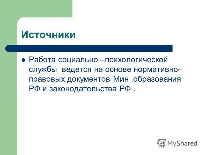 Источники Работа социально –психологической службы ведется на основе нормативно- правовых документов Мин.образования РФ и законодательства РФ.