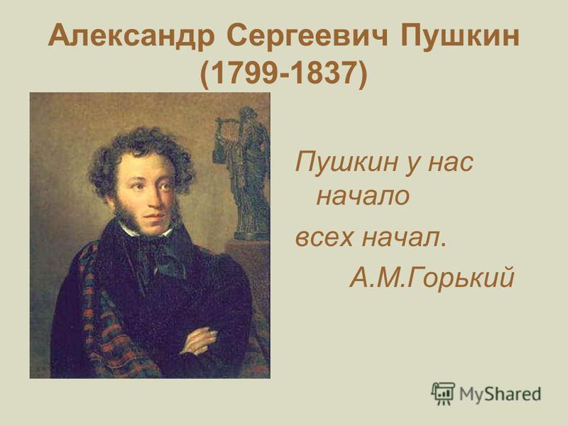 Александр Сергеевич Пушкин (1799-1837) Пушкин у нас начало всех начал. А.М.Горький