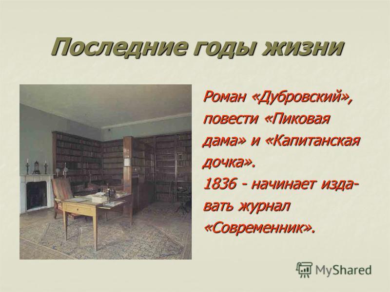 Последние годы жизни Роман «Дубровский», повести «Пиковая дама» и «Капитанская дочка». 1836 - начинает издавать журнал «Современник».