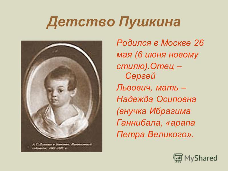 Детство Пушкина Родился в Москве 26 мая (6 июня новому стилю).Отец – Сергей Львович, мать – Надежда Осиповна (внучка Ибрагима Ганнибала, «арапа Петра Великого».