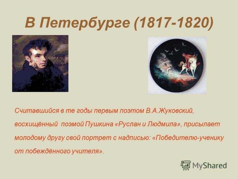 В Петербурге (1817-1820) Считавшийся в те годы первым поэтом В.А.Жуковский, восхищённый поэмой Пушкина «Руслан и Людмила», присылает молодому другу свой портрет с надписью: «Победителю-ученику от побеждённого учителя».