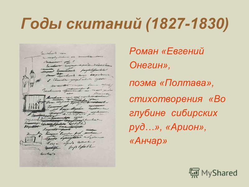 Годы скитаний (1827-1830) Роман «Евгений Онегин», поэма «Полтава», стихотворения «Во глубине сибирских руд…», «Арион», «Анчар»