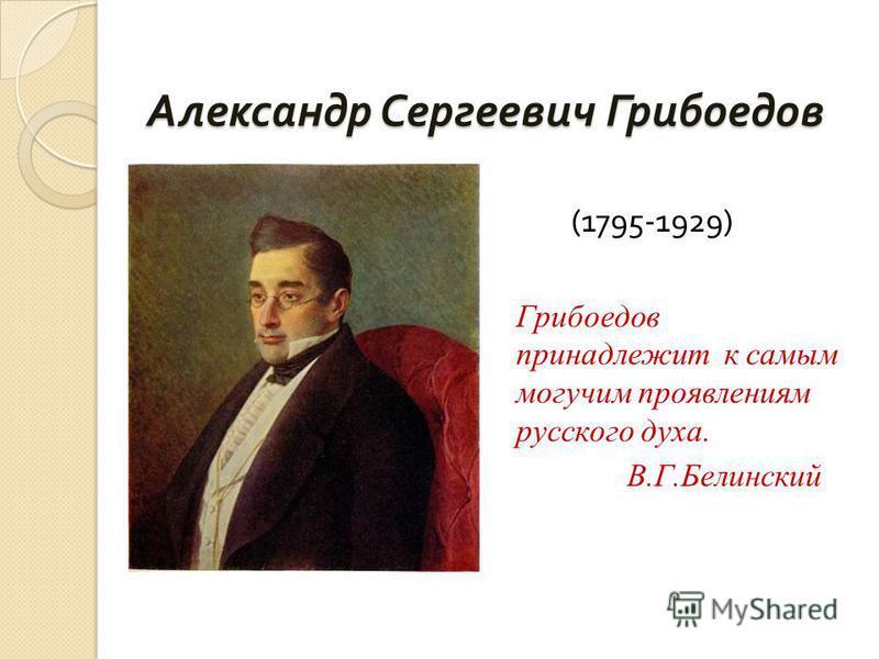 Александр Сергеевич Грибоедов (1795-1929) Грибоедов принадлежит к самым могучим проявлениям русского духа. В.Г.Белинский