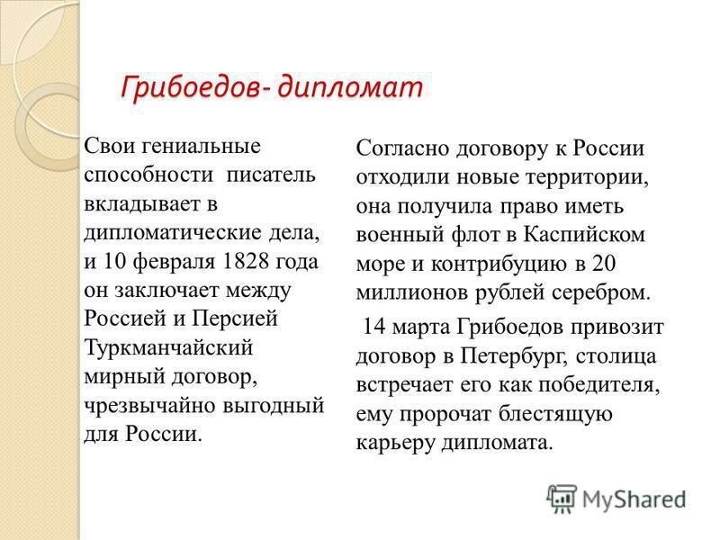 Грибоедов - дипломат Свои гениальные способности писатель вкладывает в дипломатические дела, и 10 февраля 1828 года он заключает между Россией и Персией Туркманчайский мирный договор, чрезвычайно выгодный для России. Согласно договору к России отходи